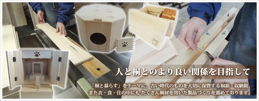 「桐と暮らす」をテーマに、古い時代のものを大切に保管する桐箱・収納箱、また衣・食・住の中にも  たくさん桐材を用いた製品づくりを進めております。